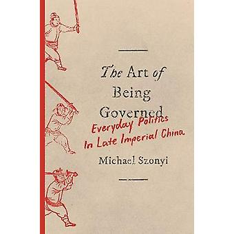 The Art of Being Governed - Everyday Politics in Late Imperial China b