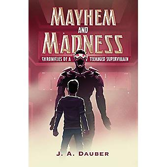 Mayhem and Madness - Chronicles of a Teenaged Supervillain by J. A. Da