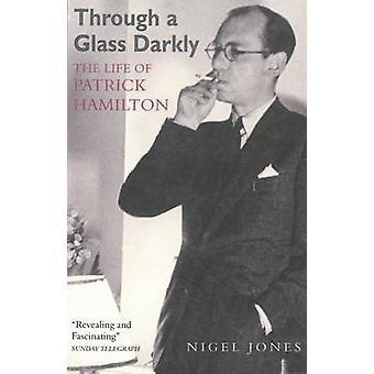 Through a Glass Darkly - The Life of Patrick Hamilton by Nigel Jones -