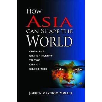 How Asia Can Shape the World - From the Era of Plenty to the Era of Sc