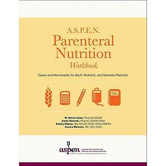 A.S.P.E.N. Parenteral Nutrition Workbook - Cases and Worksheets for Ad