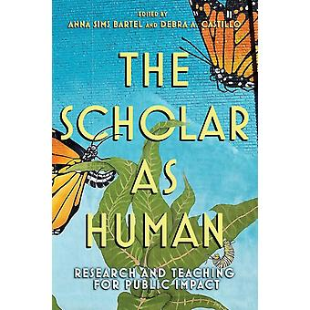 The Scholar as Human  Research and Teaching for Public Impact by Edited by Anna Sims Bartel & Edited by Debra A Castillo