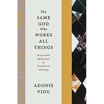 The Same God Who Works All Things  Inseparable Operations in Trinitarian Theology by Adonis Vidu