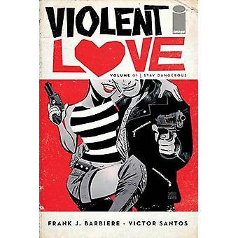Violent Love Volume 1 - Stay Dangerous by Frank J. Barbiere - Victor S