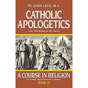 Catholic Apologetics A Course in Religion  Book IV by Laux & John