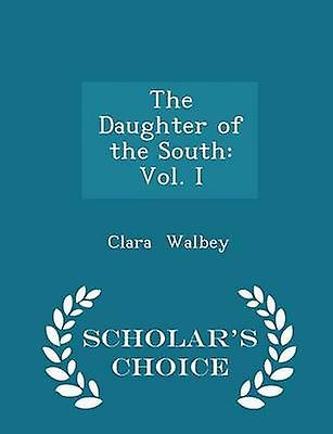 The Daughter of the South Vol. I  Scholars Choice Edition by Walbey & Clara