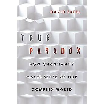 True Paradox - How Christianity Makes Sense of Our Complex World by Da