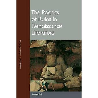 The Poetics of Ruins in Renaissance Literature by Andrew Hui