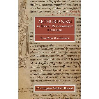 Arthurianism in Early Plantagenet England From Henry II to Edward I by Berard & Christopher Michael