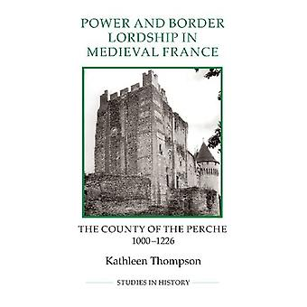 Power and Border Lordship in Medieval France: The County of the Perche, 1000-1226 (Royal Historical Society Studies...