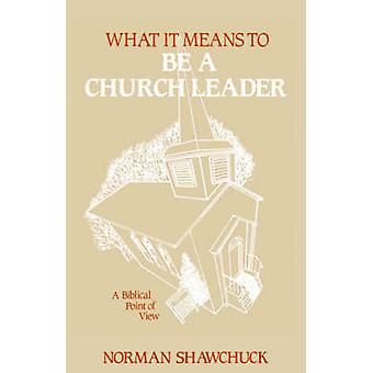 What It Means To Be A Church Leader A Biblical Point of View by Shawchuck & Norman & L