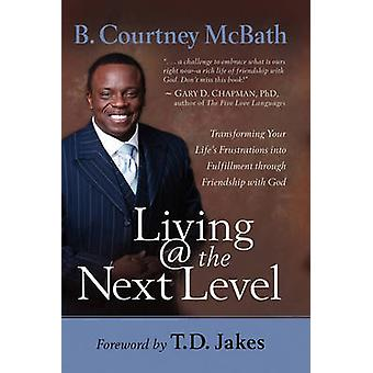 Living  the Next Level Transforming Your Lifes Frustrations Into Fulfillment Through Friendship with God by McBath & B. Courtney