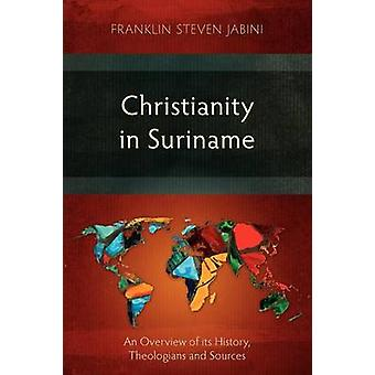 Christianity in Suriname An Overview of its History Theologians and Sources by Jabini & Franklin Steven
