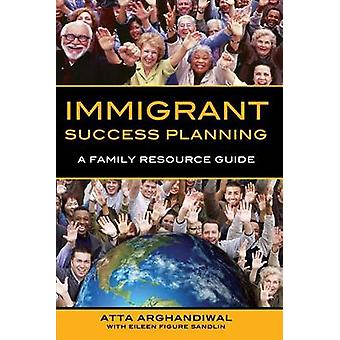 Immigrant Success Planning A Family Resource Guide by Arghandiwal & Atta