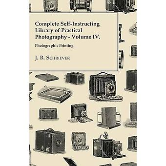 Complete SelfInstructing Library Of Practical Photography Volume IV Photographic Printing. by Schriever & J. B.