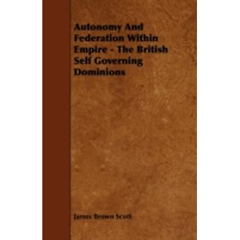 Autonomy and Federation Within Empire  The British Self Governing Dominions by Scott & James Brown