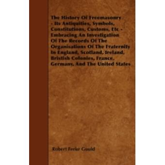 The History Of Freemasonry  Its Antiquities Symbols Constitutions Customs Etc  Embracing An Investigation Of The Records Of The Organisations Of The Fraternity In England Scotland Ireland Bri by Gould & Robert Freke