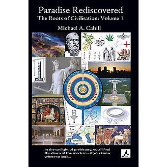 Paradise Rediscovered The Roots of Civilisation Vol 1 by Cahill & Michael A.