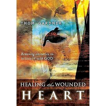 Healing the Wounded Heart Removing Obstacles to Intimacy with God by Gardner & Thom