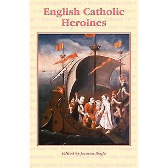 English Catholic Heroines by Bogle & Joanna