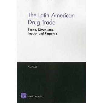 The Latin American Drug Trade  Scope Dimensions Impact and Response by Peter Chalk