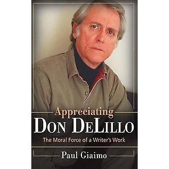 Appreciating Don Delillo - The Moral Force of a Writer's Work by Paul