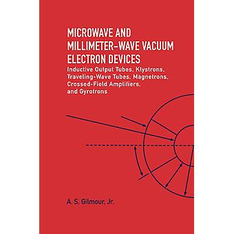 Microwave and MM Wave Vacuum Electron Devices Inductive Output Tubes Klystrons Traveling Wave Tubes Magnetrons CrossedField Amplifiers And Gyrotrons by Jr A S Gilmour