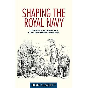 Shaping the Royal Navy  Technology Authority and Naval Architecture C.18301906 by Dr Don Leggett