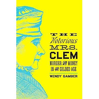 The Notorious Mrs. Clem: Murder and Money in the Gilded Age