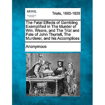 The Fatal Effects of Gambling Exemplified in The Murder of Wm. Weare and The Trial and Fate of John Thurtell The Murderer and his Accomplices by Anonymous