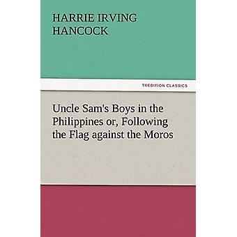 Uncle Sams Boys in the Philippines Or Following the Flag Against the Moros by Hancock & H. Irving
