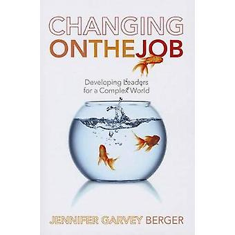 Changing on the Job - Developing Leaders for a Complex World by Jennif