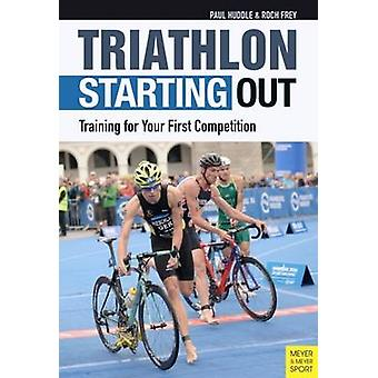 Triathlon - Starting Out - Training for Your First Competition by Paul