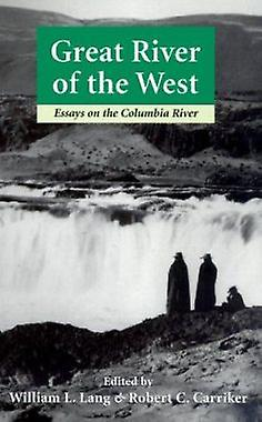 Great River of the West - Essays on the Columbia River by William L. L