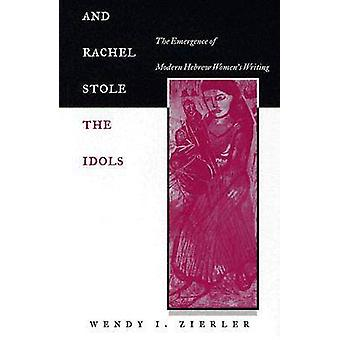 And Rachel Stole the Idols The Emergence of Modern Hebrew Womens Writing by Zierler & Wendy I.
