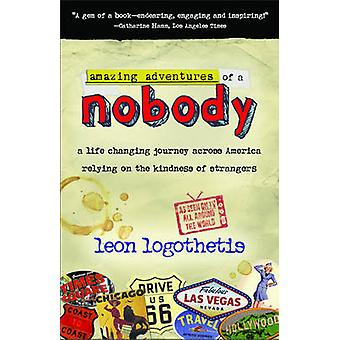 Amazing Adventures of a Nobody A Life Changing Journey Across America Relying on the Kindness of Strangers by Logothetis & Leon