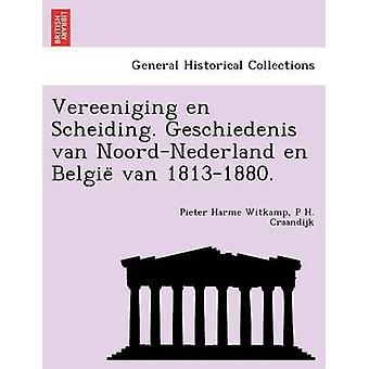 Vereeniging en Scheiding. Geschiedenis van NoordNederland en Belgie van 18131880. by Witkamp & Pieter Harme
