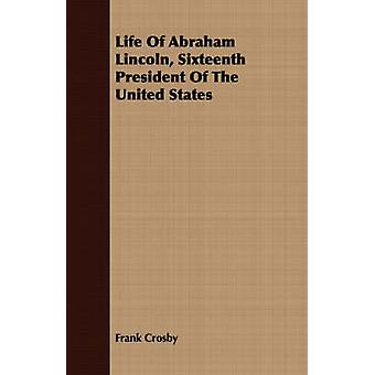 Life Of Abraham Lincoln Sixteenth President Of The United States by Crosby & Frank