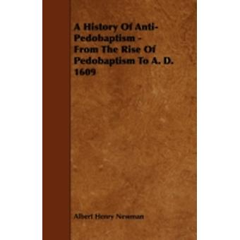 A History of AntiPedobaptism  From the Rise of Pedobaptism to A. D. 1609 by Newman & Albert Henry