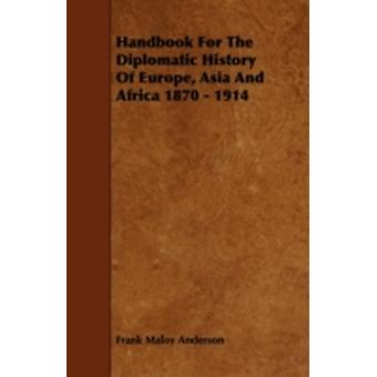 Handbook For The Diplomatic History Of Europe Asia And Africa 1870  1914 by Anderson & Frank Maloy