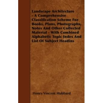 Landscape Architecture  A Comprehensive Classification Scheme for Books Plans Photographs Notes and Other Collected Material  With Combined Alpha by Hubbard & Henry Vincent