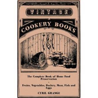 The Complete Book of Home Food Preservation  Fruits Vegetables Poultry Meat Fish and Eggs by Grange & Cyril