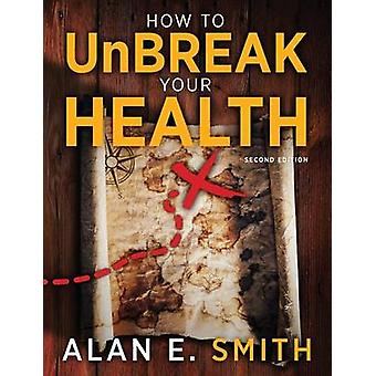 How to UnBreak Your Health Your Map to the World of Complementary and Alternative Therapies 2nd Edition by Smith & Alan E.