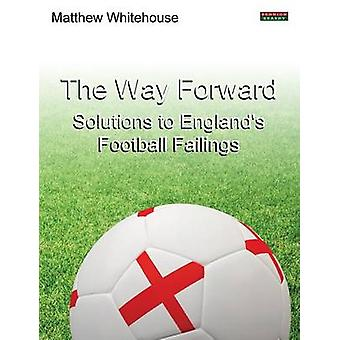 The Way Forward Solutions to Englands Football Failings by Whitehouse & Matthew