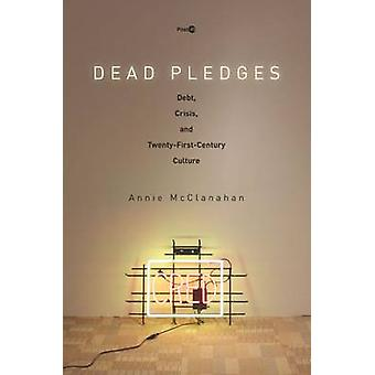 Dead Pledges - Debt - Crisis - and Twenty-First-Century Culture by Ann