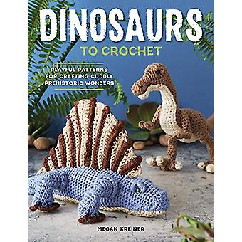 Dinosaurs to Crochet - 15 Fun-To-Make Patterns for Playful Prehistoric