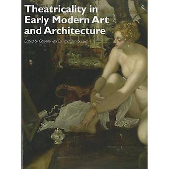 Theatricality in Early Modern Art and Architecture by Caroline Van Eck & Stijn Bussels