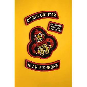 Organ Grinder - A Classical Education Gone Astray by Alan Fishbone - 9
