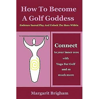How To Become A Golf Goddess Embrace Sacred Play And Unlock The Hero Within by Brigham & Margarit