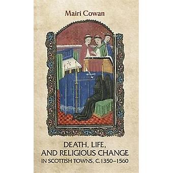 Death Life and Religious Change in Scottish Towns c. 13501560 by Mairi Cowan